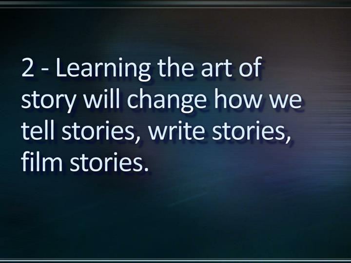 2 - Learning the art of story will change how we tell stories, write stories, film stories.