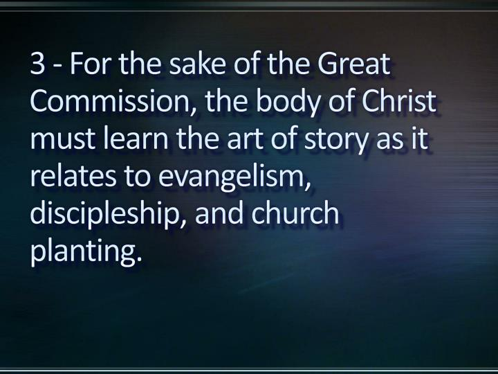 3 - For the sake of the Great Commission, the body of Christ must learn the art of story as it relates to evangelism, discipleship, and church planting.