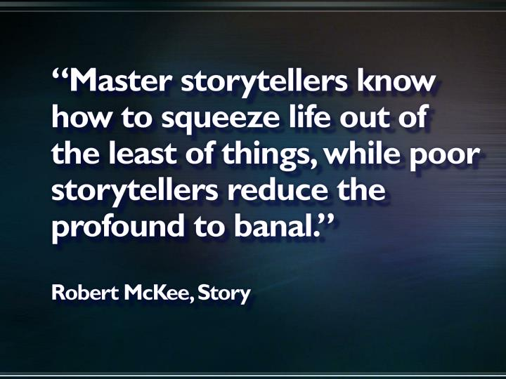 """Master storytellers know how to squeeze life out of the least of things, while poor storytellers reduce the profound to banal."""