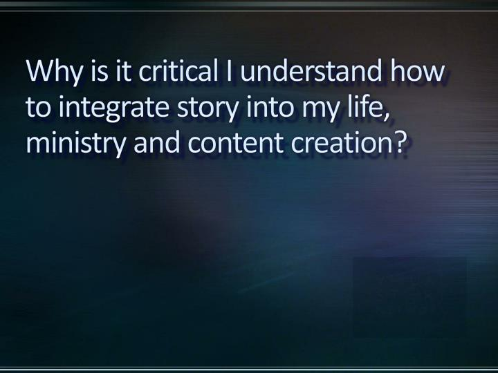 Why is it critical I understand how to integrate story into my life, ministry and content creation?