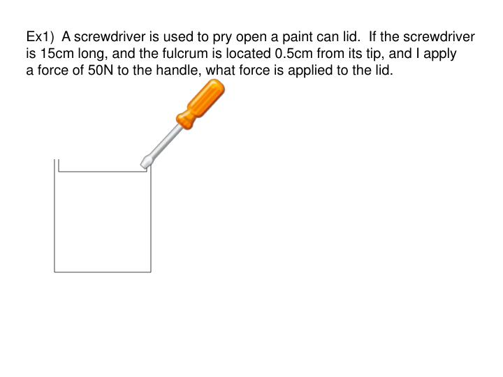 Ex1)  A screwdriver is used to pry open a paint can lid.  If the screwdriver