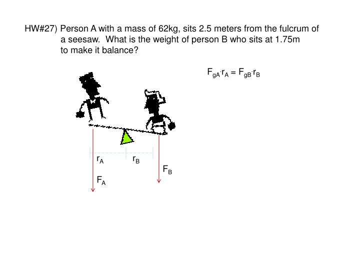 HW#27) Person A with a mass of 62kg, sits 2.5 meters from the fulcrum of