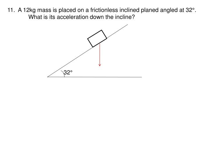 11.  A 12kg mass is placed on a frictionless inclined planed angled at 32°.