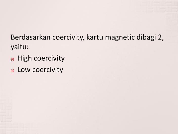 Berdasarkan coercivity, kartu magnetic dibagi 2, yaitu: