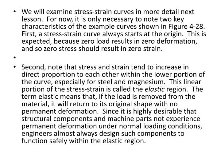We will examine stress-strain curves in more detail next lesson.  For now, it is only necessary to note two key characteristics of the example curves shown in Figure 4-28.  First, a stress-strain curve always starts at the origin.  This is expected, because zero load results in zero deformation, and so zero stress should result in zero strain.