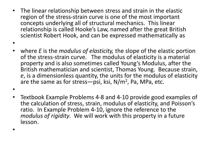 The linear relationship between stress and strain in the elastic region of the stress-strain curve is one of the most important concepts underlying all of structural mechanics.  This linear relationship is called Hooke's Law, named after the great British scientist Robert Hook, and can be expressed mathematically as