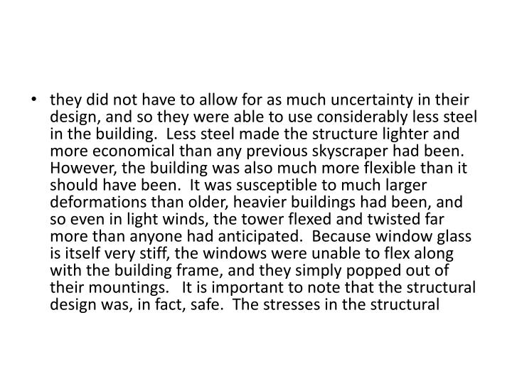 they did not have to allow for as much uncertainty in their design, and so they were able to use considerably less steel in the building.  Less steel made the structure lighter and more economical than any previous skyscraper had been.  However, the building was also much more flexible than it should have been.  It was susceptible to much larger deformations than older, heavier buildings had been, and so even in light winds, the tower flexed and twisted far more than anyone had anticipated.  Because window glass is itself very stiff, the windows were unable to flex along with the building frame, and they simply popped out of their mountings.   It is important to note that the structural design was, in fact, safe.  The stresses in the structural
