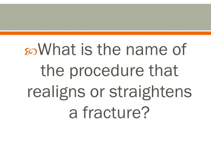 What is the name of the procedure that realigns or straightens a fracture?