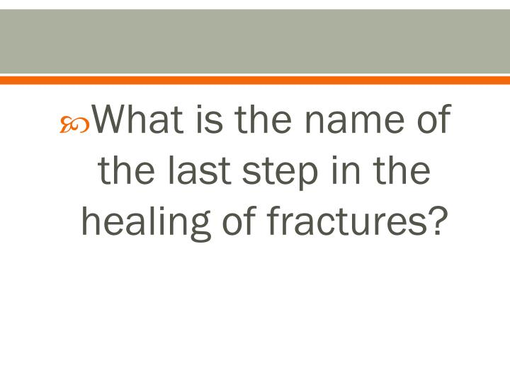 What is the name of the last step in the healing of fractures?
