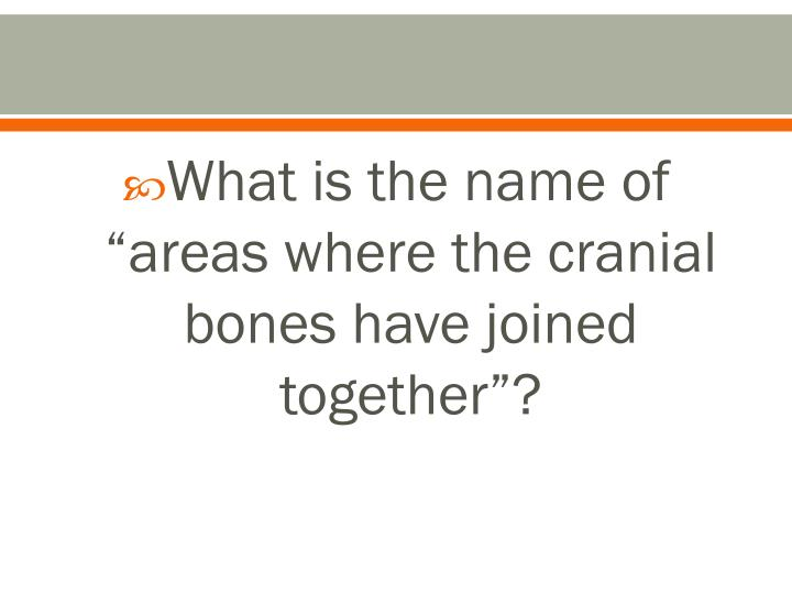 """What is the name of """"areas where the cranial bones have joined together""""?"""