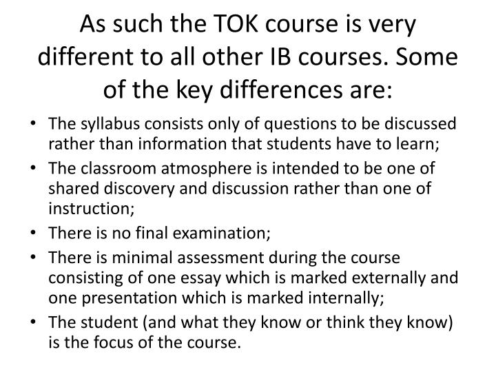 As such the TOK course is very different to all other IB courses. Some of the key differences are: