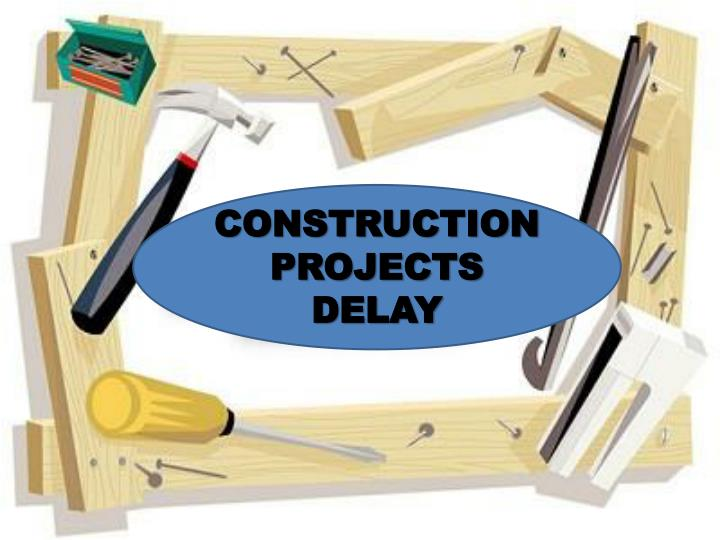CONSTRUCTION PROJECTS DELAY