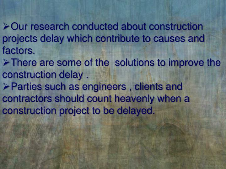 Our research conducted about construction projects delay which contribute to causes and factors.