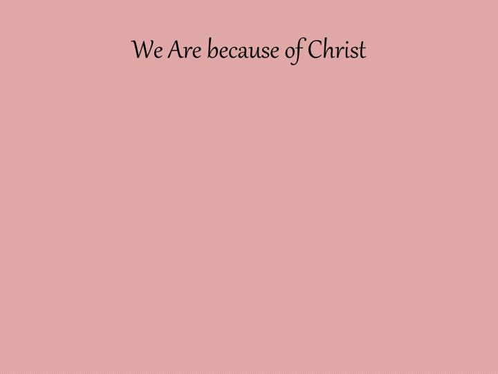 We Are because of Christ