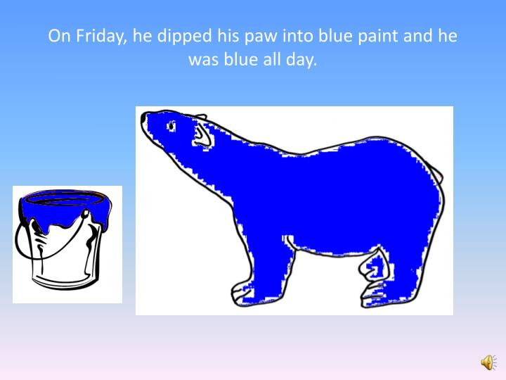 On Friday, he dipped his paw into blue paint and he was blue all day.