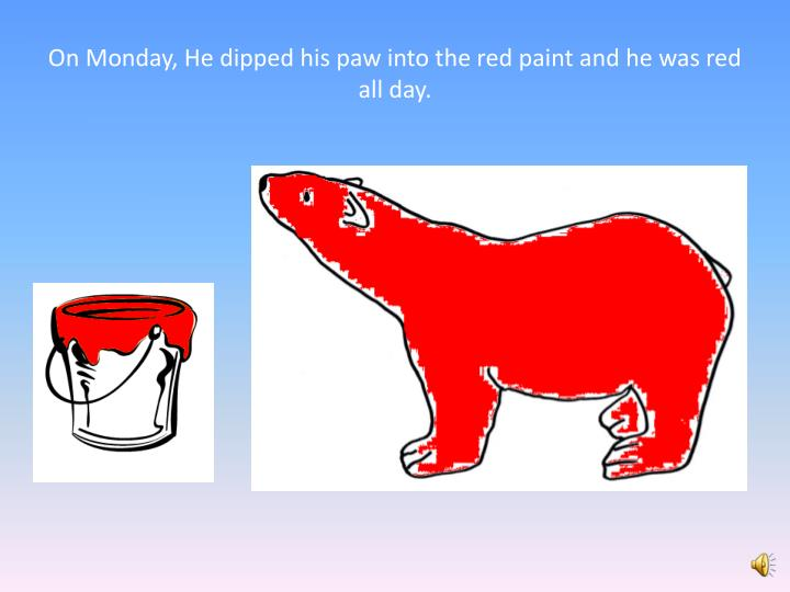 On Monday, He dipped his paw into the red paint and he was red all day.