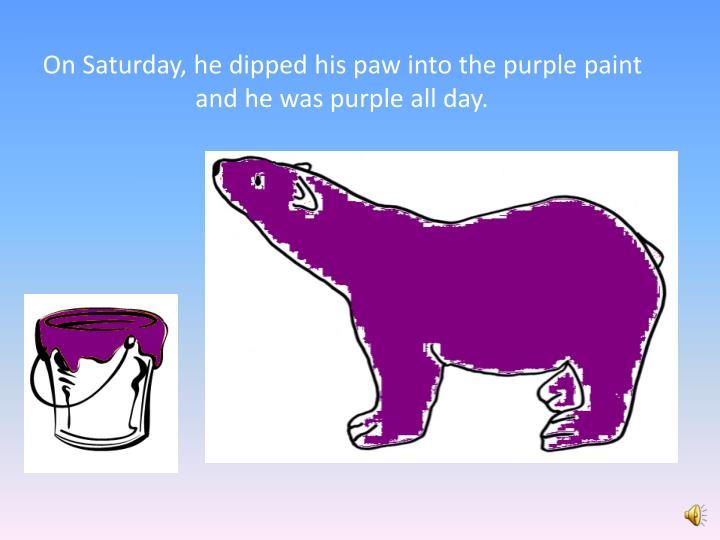 On Saturday, he dipped his paw into the purple paint and he was purple all day.