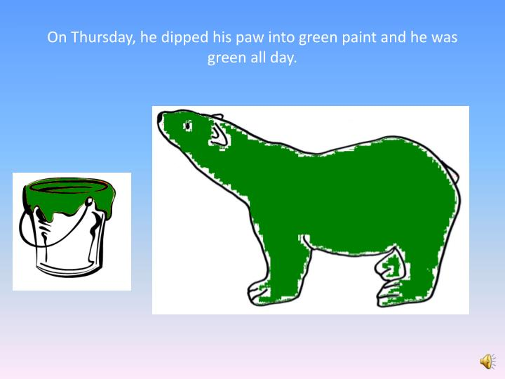 On Thursday, he dipped his paw into green paint and he was green all day.