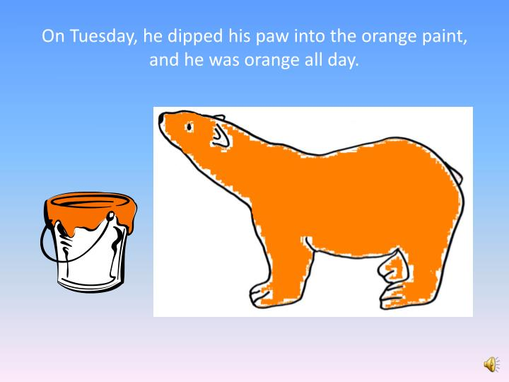 On Tuesday, he dipped his paw into the orange paint, and he was orange all day.