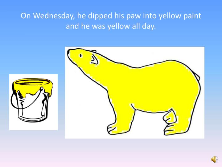 On Wednesday, he dipped his paw into yellow paint and he was yellow all day.