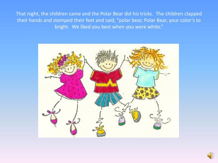 """That night, the children came and the Polar Bear did his tricks.  The children clapped their hands and stomped their feet and said, """"polar bear, Polar Bear, your color's to bright.  We liked you best when you were white."""""""
