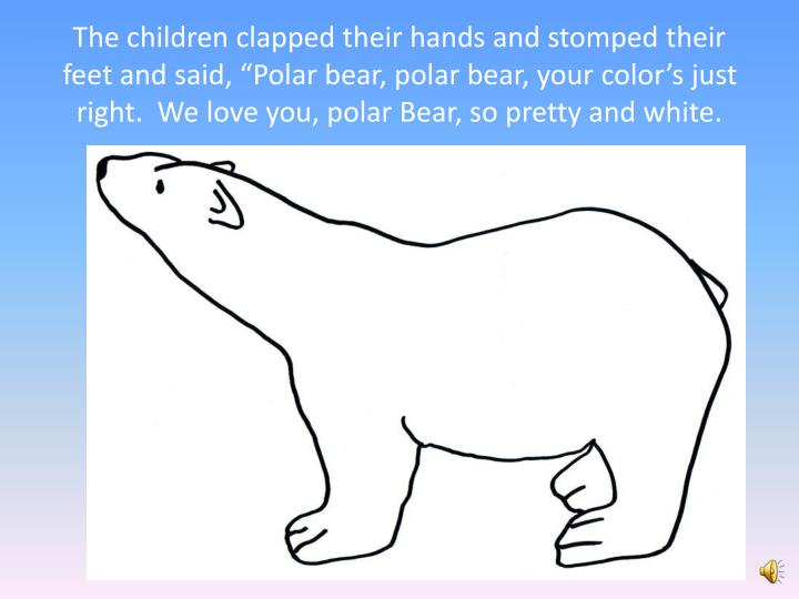 """The children clapped their hands and stomped their feet and said, """"Polar bear, polar bear, your color's just right.  We love you, polar Bear, so pretty and white."""