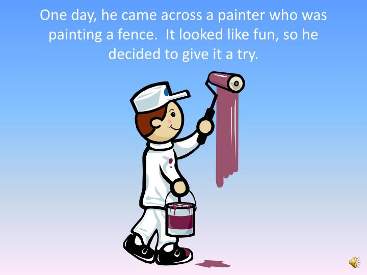 One day, he came across a painter who was painting a fence.  It looked like fun, so he decided to give it a try.
