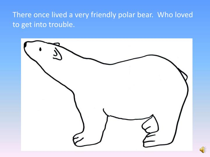 There once lived a very friendly polar bear.  Who loved to get into trouble.