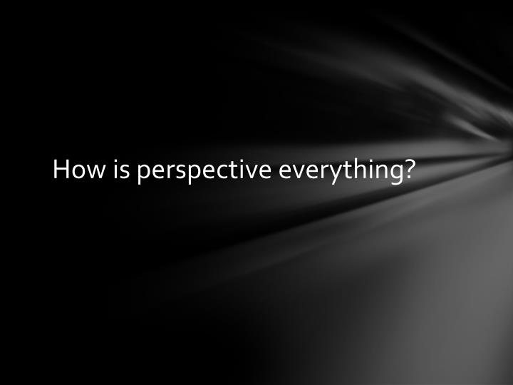 How is perspective everything?