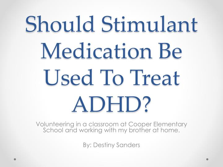 Should stimulant m edication b e u sed t o t reat adhd
