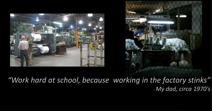 """Work hard at school, because  working in the factory stinks"""