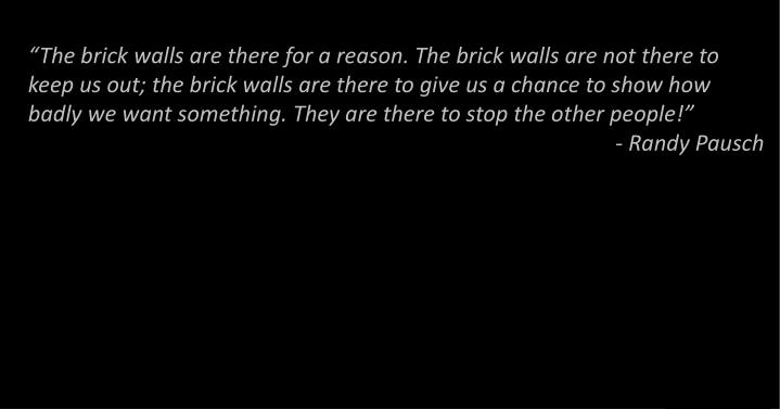 """The brick walls are there for a reason. The brick walls are not there to keep us out; the brick walls are there to give us a chance to show how badly we want something. They are there to stop the other people!"""