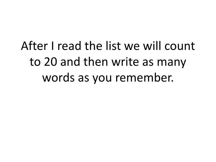 After I read the list we will count to 20 and then write as many words as you remember.