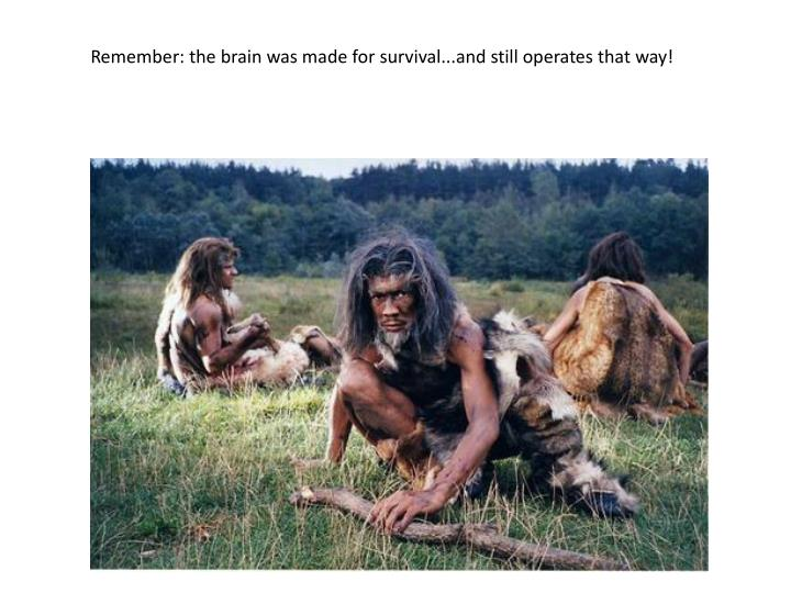 Remember: the brain was made for survival...and still operates that way!
