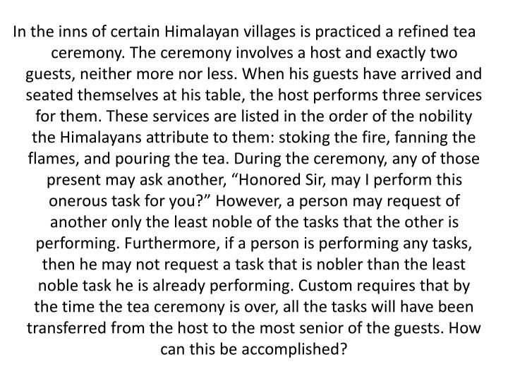 "In the inns of certain Himalayan villages is practiced a refined tea ceremony. The ceremony involves a host and exactly two guests, neither more nor less. When his guests have arrived and seated themselves at his table, the host performs three services for them. These services are listed in the order of the nobility the Himalayans attribute to them: stoking the fire, fanning the flames, and pouring the tea. During the ceremony, any of those present may ask another, ""Honored Sir, may I perform this onerous task for you?"" However, a person may request of another only the least noble of the tasks that the other is performing. Furthermore, if a person is performing any tasks, then he may not request a task that is nobler than the least noble task he is already performing. Custom requires that by the time the tea ceremony is over, all the tasks will have been transferred from the host to the most senior of the guests. How can this be accomplished?"