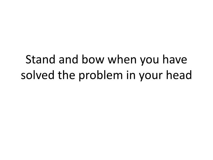 Stand and bow when you have solved the problem in your head