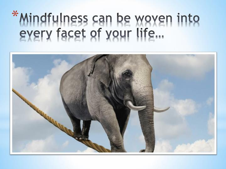 Mindfulness can be woven into every facet of your life…