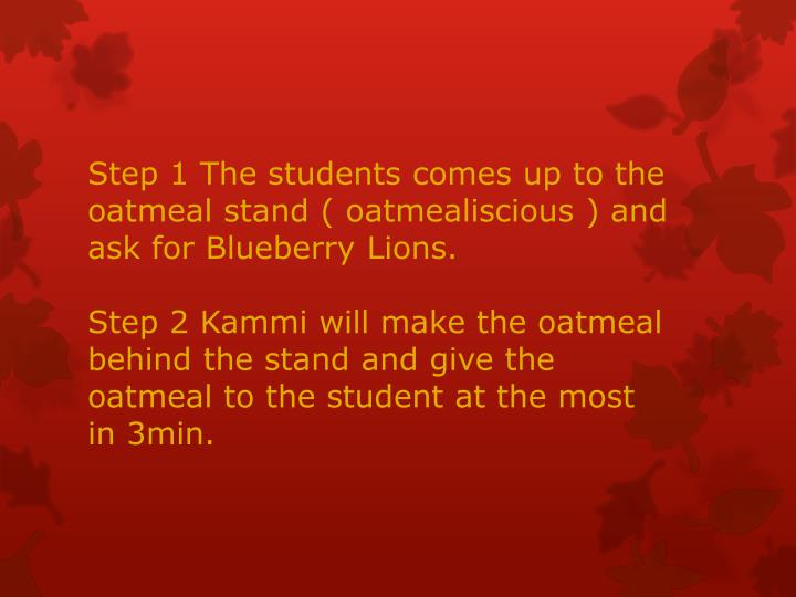 Step 1 The students comes up to the oatmeal stand (