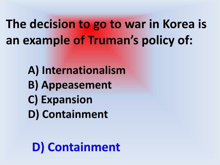 The decision to go to war in Korea is an example of Truman's policy of: