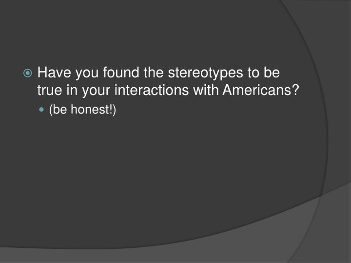 Have you found the stereotypes to be true in your interactions with Americans?