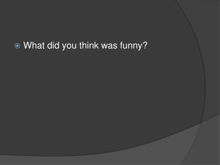 What did you think was funny?