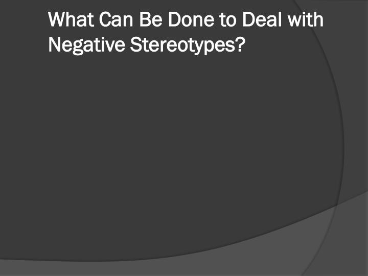 What Can Be Done to Deal with Negative Stereotypes?