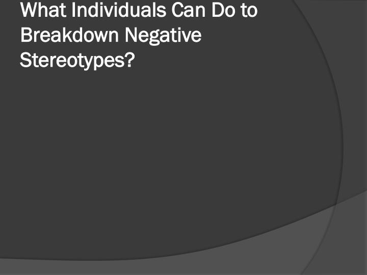 What Individuals Can Do to Breakdown Negative Stereotypes?