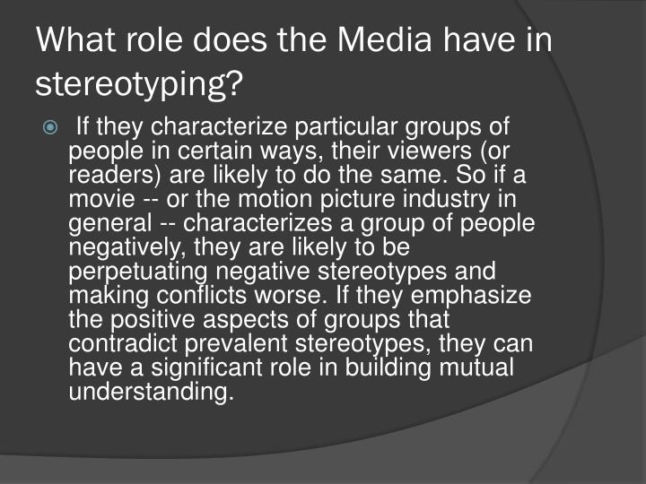 What role does the Media have in stereotyping?