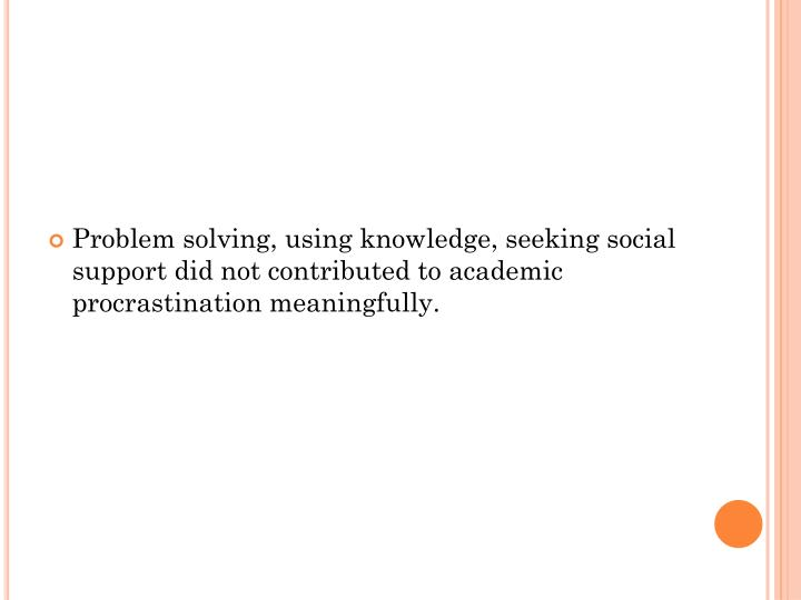 Problem solving, using knowledge, seeking social support did not contributed to academic procrastination meaningfully.