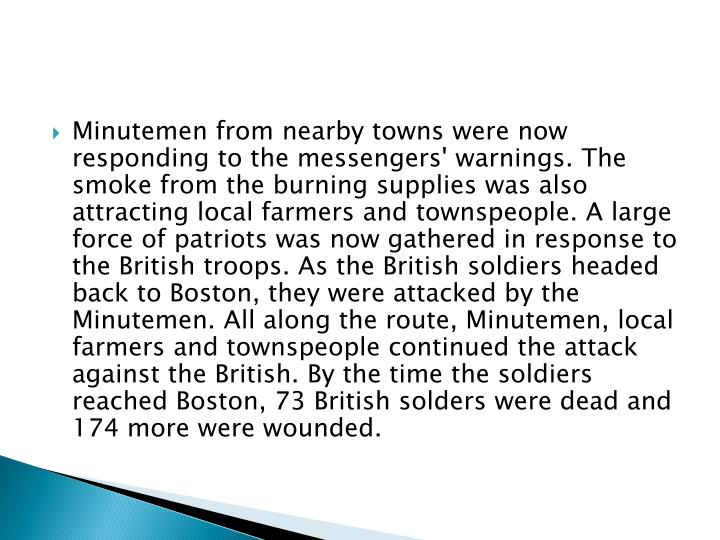 Minutemen from nearby towns were now responding to the messengers' warnings. The smoke from the burning supplies was also attracting local farmers and townspeople. A large force of patriots was now gathered in response to the British troops. As the British soldiers headed back to Boston, they were attacked by the Minutemen. All along the route, Minutemen, local farmers and townspeople continued the attack against the British. By the time the soldiers reached Boston, 73 British solders were dead and 174 more were wounded.