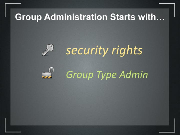 Group Administration Starts with…