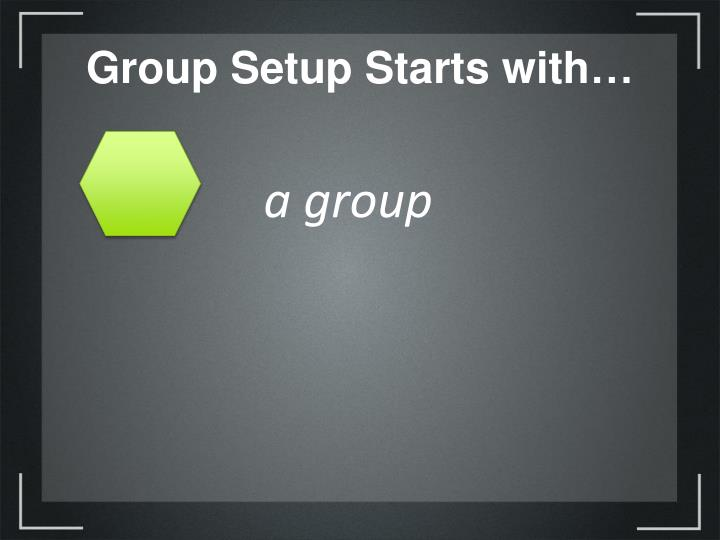 Group Setup Starts with…