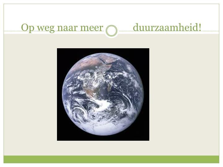 Op weg naar meer            duurzaamheid!