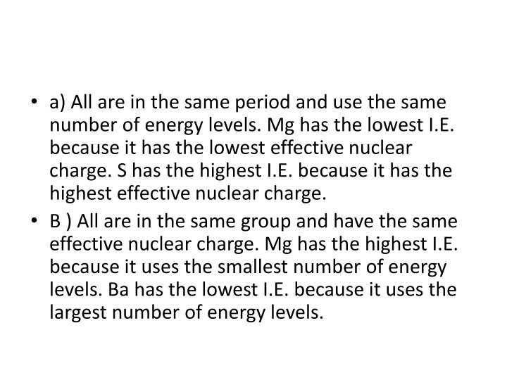 a) All are in the same period and use the same number of energy levels. Mg has the lowest I.E. because it has the lowest effective nuclear charge. S has the highest I.E. because it has the highest effective nuclear charge.